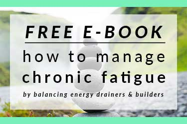 Sign-up to my email list to receive your free e-book: how to manage chronic fatigue by balancing energy drainers and builders